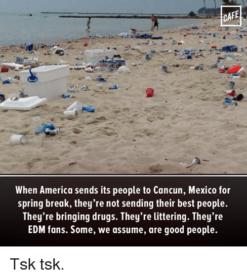 America, Drugs, and Memes: CAFE  When America sends its people to Cancun, Mexico for  spring break, they're not sending their best people.  They're bringing drugs. They're littering. They're  EDM fans. Some, we assume, are good people. Tsk tsk.