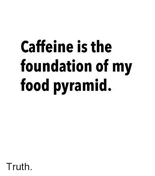 Dank, 🤖, and Pyramid: Caffeine is the  foundation of my  food pyramid Truth.