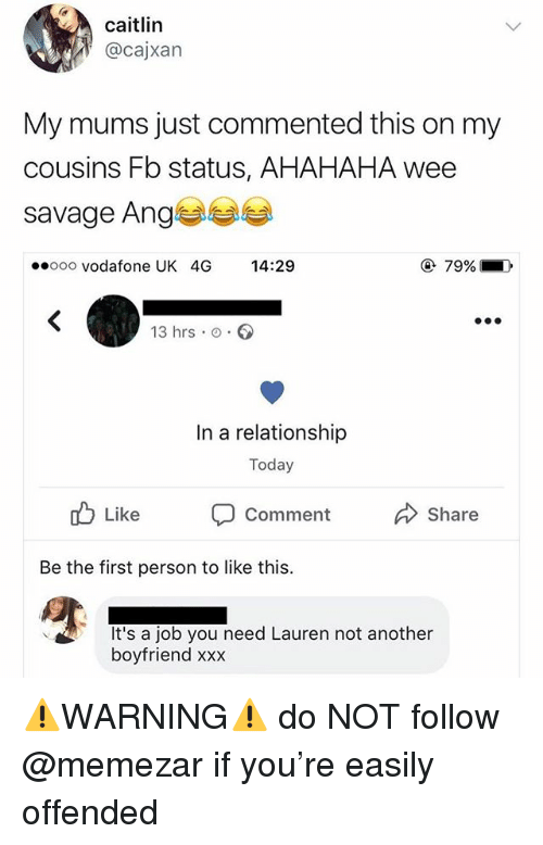 ange: cailin  @cajxan  My mums just commented this on my  cousins Fb status, AHAHAHA wee  savage Ange  ooo vodafone UK 4G 14:29  79% 1  ),  13 hrs o.  In a relationship  Today  Comment  Share  Be the first person to like this.  It's a job you need Lauren not another  boyfriend xxx ⚠️WARNING⚠️ do NOT follow @memezar if you're easily offended