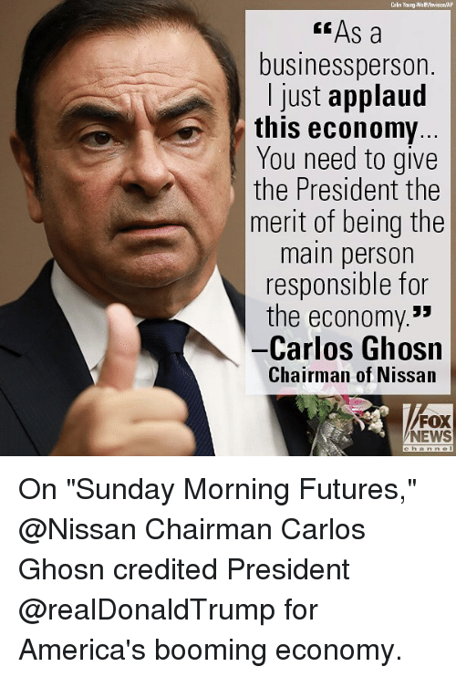 "Memes, News, and Fox News: Cain Young-Wa ff/hvision AP  "" As a  businessperson.  I just applaud  this economy  You need to give  the President the  merit of being the  main person  responsible for  the economy.*  -Carlos Ghosn  Chairman of Nissan  FOX  NEWS On ""Sunday Morning Futures,"" @Nissan Chairman Carlos Ghosn credited President @realDonaldTrump for America's booming economy."