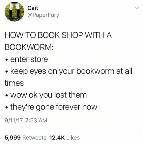 9/11, Memes, and Wow: Cait  @PaperFury  HOW TO BOOK SHOP WITH A  BOOKWORM:  . enter store  keep eyes on your bookworm at all  times  . wow ok you lost them  they're gone forever now  9/11/17, 7:53 AM  5,999 Retweets 12.4K Likes