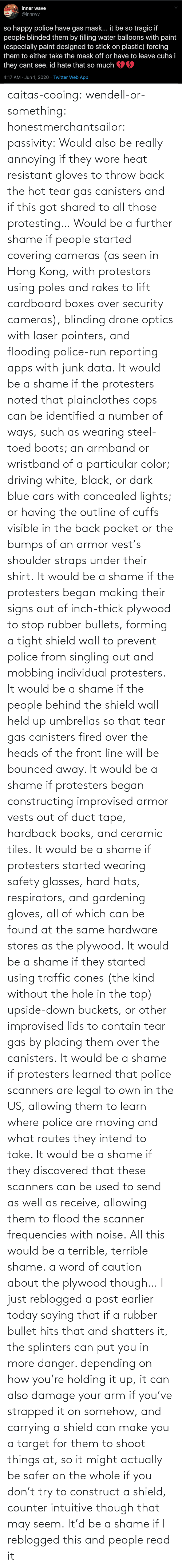 Hits: caitas-cooing:  wendell-or-something: honestmerchantsailor:  passivity: Would also be really annoying if they wore heat resistant gloves to throw back the hot tear gas canisters and if this got shared to all those protesting… Would be a further shame if people started covering cameras (as seen in Hong Kong, with protestors using poles and rakes to lift cardboard boxes over security cameras), blinding drone optics with laser pointers, and flooding police-run reporting apps with junk data. It would be a shame if the protesters noted that plainclothes cops can be identified a number of ways, such as wearing steel-toed boots; an armband or wristband of a particular color; driving white, black, or dark blue cars with concealed lights; or having the outline of cuffs visible in the back pocket or the bumps of an armor vest's shoulder straps under their shirt. It would be a shame if the protesters began making their signs out of inch-thick plywood to stop rubber bullets, forming a tight shield wall to prevent police from singling out and mobbing individual protesters. It would be a shame if the people behind the shield wall held up umbrellas so that tear gas canisters fired over the heads of the front line will be bounced away. It would be a shame if protesters began constructing improvised armor vests out of duct tape, hardback books, and ceramic tiles. It would be a shame if protesters started wearing safety glasses, hard hats, respirators, and gardening gloves, all of which can be found at the same hardware stores as the plywood. It would be a shame if they started using traffic cones (the kind without the hole in the top) upside-down buckets, or other improvised lids to contain tear gas by placing them over the canisters. It would be a shame if protesters learned that police scanners are legal to own in the US, allowing them to learn where police are moving and what routes they intend to take. It would be a shame if they discovered that these scanners can be used to send as well as receive, allowing them to flood the scanner frequencies with noise. All this would be a terrible, terrible shame.    a word of caution about the plywood though… I just reblogged a post earlier today saying that if a rubber bullet hits that and shatters it, the splinters can put you in more danger. depending on how you're holding it up, it can also damage your arm if you've strapped it on somehow, and carrying a shield can make you a target for them to shoot things at, so it might actually be safer on the whole if you don't try to construct a shield, counter intuitive though that may seem.    It'd be a shame if I reblogged this and people read it