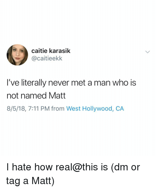 7/11, Memes, and Never: caitie karasik  @caitieekk  I've literally never met a man who is  not named Matt  8/5/18, 7:11 PM from West Hollywood, CA I hate how real@this is (dm or tag a Matt)