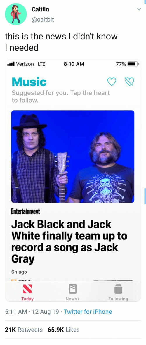 Gray: Caitlin  @caitbit  this is the news I didn't know  I needed  l Verizon LTE  77%  8:10 AM  Music  Suggested for you. Tap the heart  to follow.  Entertainment  Jack Black and Jack  White finally team up to  record a song as Jack  Gray  6h ago  Following  Today  News+  5:11 AM 12 Aug 19 Twitter for iPhone  21K Retweets 65.9K Likes