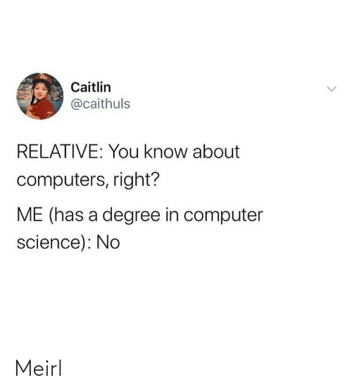 relative: Caitlin  @caithuls  RELATIVE: You know about  computers, right?  ME (has a degree in computer  science): No Meirl
