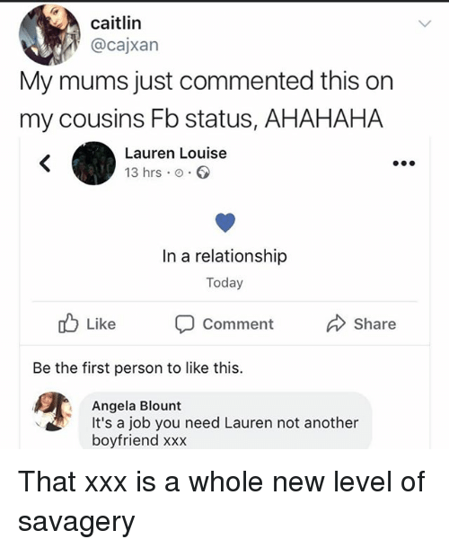 Blount: caitlin  @cajxan  My mums just commented this on  my cousins Fb status, AHAHAHA  Lauren Louise  13 hrs o.  In a relationship  Today  Like Comment Share  Be the first person to like this.  Angela Blount  It's a job you need Lauren not another  boyfriend xxx That xxx is a whole new level of savagery