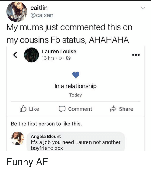 Blount: caitlin  @cajxan  My mums just commented this on  my cousins Fb status, AHAHAHA  Lauren Louise  13 hrs .。.。  In a relationship  Today  o Like  Comment  Share  Be the first person to like this.  Angela Blount  It's a job you need Lauren not another  boyfriend xxx Funny AF