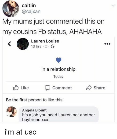 Blount: caitlin  @cajxan  My mums just commented this on  my cousins Fb status, AHAHAHA  Lauren Louise  13 hrs o  In a relationship  Today  Like  Comment  Share  Be the first person to like this.  Angela Blount  It's a job you need Lauren not another  boyfriend xxx i'm at usc