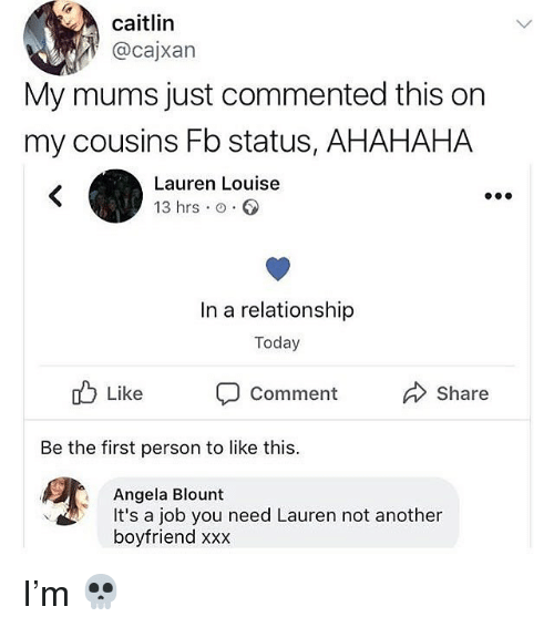 Blount: caitlin  @cajxan  My mums just commented this on  my cousins Fb status, AHAHAHA  Lauren Louise  13 hrs o.  In a relationship  Today  ub Like Comment  Share  Be the first person to like this.  Angela Blount  boyfriend xxx  It's a job you need Lauren not anothern I'm 💀