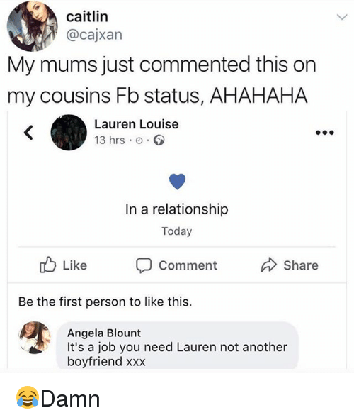Blount: caitlin  @cajxan  My mums just commented this on  my cousins Fb status, AHAHAHA  Lauren Louise  13 hrs o  In a relationship  Today  Like  comment  Share  Be the first person to like this.  Angela Blount  It's a job you need Lauren not another  boyfriend xxx 😂Damn