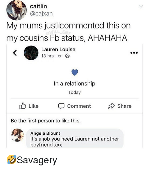Memes, Xxx, and Today: caitlin  @cajxan  My mums just commented this on  my cousins Fb status, AHAHAHA  Lauren Louise  13 hrs o.  In a relationship  Today  ub Like Comment  Share  Be the first person to like this.  Angela Blount  boyfriend xxx  It's a job you need Lauren not anothern 🤣Savagery