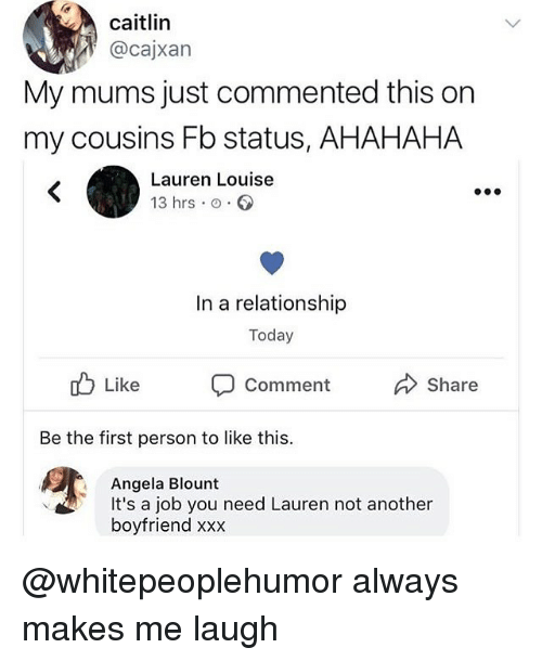 Blount: caitlin  @cajxarn  My mums just commented this on  my cousins Fb status, AHAHAHA  Lauren Louise  13 hrs o.  In a relationship  Today  Comment  Share  Be the first person to like this.  Angela Blount  boyfriend xxx  It's a job you need Lauren not another @whitepeoplehumor always makes me laugh