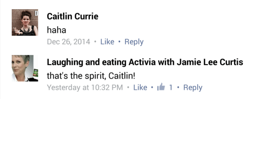 Jamie Lee Curtis: Caitlin Currie  haha  Dec 26, 2014 Like Reply  Laughing and eating Activia with Jamie Lee Curtis  that's the spirit, Caitlin!  Yesterday at 10:32 PM Like  1 Reply