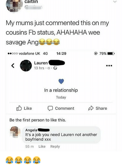 ange: caitlin  My mums just commented this on my  cousins Fb status, AHAHAHA wee  savage Ange  ooo vodafone UK 4G 14:29  79%  Lauren  13 hrs o.  In a relationship  Today  cb Like comment Share  Be the first person to like this.  Angela  It's a job you need Lauren not another  boyfriend xxx  55 m Like Reply 😂😂😂😂