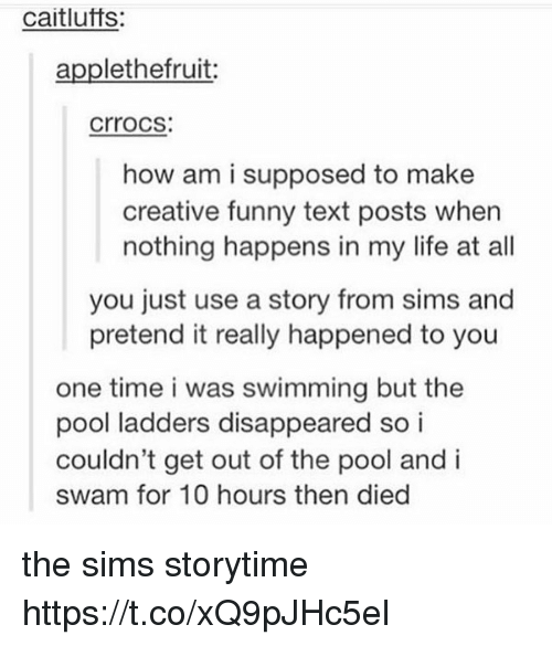 ladders: caitlufts:  applethefruit  crrocs  how am i supposed to make  creative funny text posts when  nothing happens in my life at all  you just use a story from sims and  pretend it really happened to you  one time i was swimming but the  pool ladders disappeared so i  couldn't get out of the pool and i  swam for 10 hours then died the sims storytime https://t.co/xQ9pJHc5el