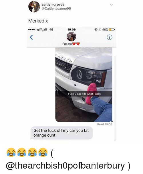 Dad, Memes, and Cunt: caitlyn groves  @CaitlynJoanne99  Merked x  giffgaff 4G  19:09  @ * 40%  Pappss  Fuck u dad I do what I want  Read 19:08  Get the fuck off my car you fat  orange cunt 😂😂😂😂 ( @thearchbish0pofbanterbury )