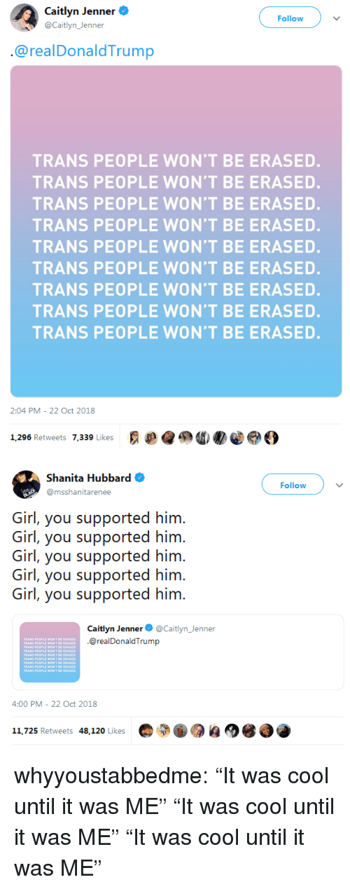"""Caitlyn Jenner: Caitlyn Jenner .  @Caitlyn_Jenner  Follow  @realDonaldTrump  TRANS PEOPLE WON'T BE ERASED  TRANS PEOPLE WON'T BE ERASED.  TRANS PEOPLE WON'T BE ERASED.  TRANS PEOPLE WON'T BE ERASED  TRANS PEOPLE WON'T BE ERASED.  TRANS PEOPLE WON'T BE ERASED.  TRANS PEOPLE WON'T BE ERASED.  TRANS PEOPLE WON'T BE ERASED.  TRANS PEOPLE WON'T BE ERASED.  2:04 PM - 22 Oct 2018  1,296 Retweets 7.339 Likes  g e@鲁0   Shanita Hubbard  @msshanitarenee  Follow  Girl, you supported him  Girl, you supported him  Girl, you supported him  Girl, you supported him  Girl, you supported him  Caitlyn Jenner@Caitlyn_Jenner  @realDonaldTrump  TRANS P  TBE ERASED  T SE ERASED  T BE ERASED  PEOPLE WON'T  4:00 PM-22 Oct 2018  11,725 Retweets 48,120 Likes whyyoustabbedme:  """"It was cool until it was ME"""" """"It was cool until it was ME"""" """"It was cool until it was ME"""""""