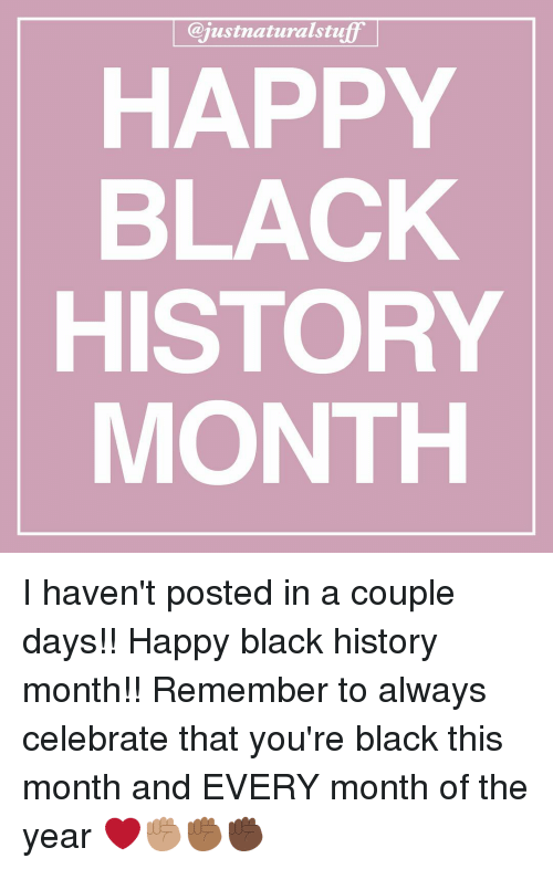 Memes, 🤖, and Coupling: Cajustnaturalstu  HAPPY  BLACK  HISTORY  MONTH I haven't posted in a couple days!! Happy black history month!! Remember to always celebrate that you're black this month and EVERY month of the year ❤️✊🏽✊🏾✊🏿