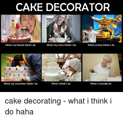 Friends, Cake, and Coworkers: CAKE DECORATOR  What my friends think I do  What my mom thinks I do  What society thinks I do  What my coworkers think I do  What I think I do  What I actually do cake decorating - what i think i do haha