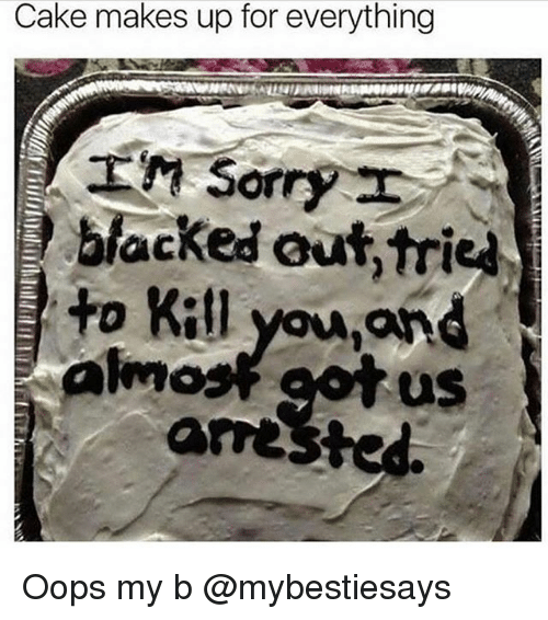 Blacked, Cake, and Girl Memes: Cake makes up for everything  blacked out,trie  Ho Kil you,and  aw  us  arested Oops my b @mybestiesays
