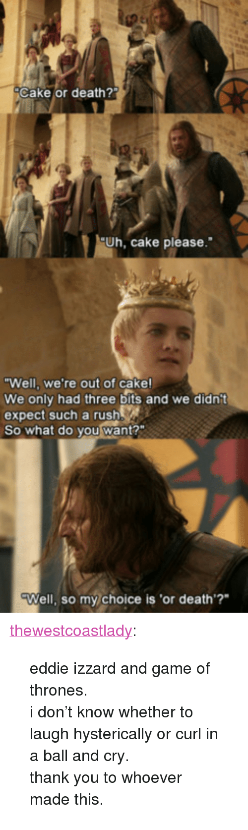 """Game of Thrones: Cake or death?  Uh, cake please.  Well, we're out of cake!  We only had three bits and we didnit  expect such a rush  So what do you want?""""  Well, so my choice is 'or death'? <p><a class=""""tumblr_blog"""" href=""""http://thewestcoastlady.tumblr.com/post/51903149171/eddie-izzard-and-game-of-thrones-i-dont-know"""">thewestcoastlady</a>:</p> <blockquote> <p>eddie izzard and game of thrones.</p> <p>i don't know whether to laugh hysterically or curl in a ball and cry.</p> <p>thank you to whoever made this.</p> </blockquote>"""