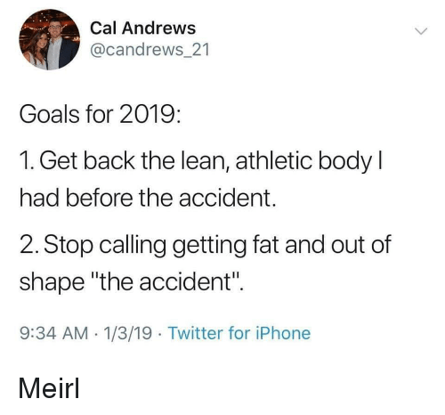 "Out Of Shape: Cal Andrews  @candrews 21  Goals for 2019:  1. Get back the lean, athletic body l  had before the accident.  2. Stop calling getting fat and out of  shape ""the accident"".  9:34 AM 1/3/19 Twitter for iPhone Meirl"