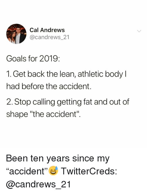 "Out Of Shape: Cal Andrews  @candrews 21  Goals for 2019:  1. Get back the lean, athletic body l  had before the accident.  2. Stop calling getting fat and out of  shape ""the accident"". Been ten years since my ""accident""😅 TwitterCreds: @candrews_21"
