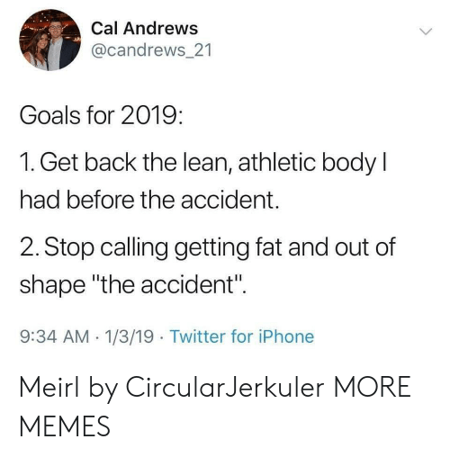 "Out Of Shape: Cal Andrews  @candrews 21  Goals for 2019:  1. Get back the lean, athletic body l  had before the accident.  2. Stop calling getting fat and out of  shape ""the accident"".  9:34 AM 1/3/19 Twitter for iPhone Meirl by CircularJerkuler MORE MEMES"
