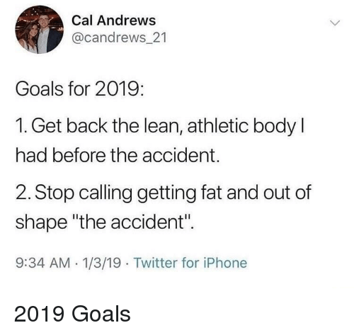 "Out Of Shape: Cal Andrews  @candrews_21  Goals for 2019:  1. Get back the lean, athletic body l  had before the accident.  2. Stop calling getting fat and out of  shape ""the accident"".  9:34 AM -1/3/19 Twitter for iPhone 2019 Goals"
