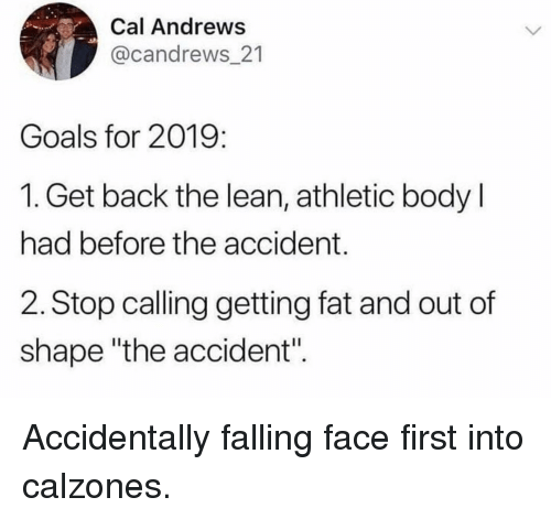 "Out Of Shape: Cal Andrews  @candrews_21  Goals for 2019:  1. Get back the lean, athletic body l  had before the accident.  2. Stop calling getting fat and out of  shape ""the accident"". Accidentally falling face first into calzones."