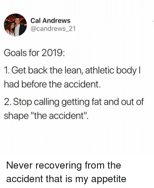 "Out Of Shape: Cal Andrews  @candrews_21  Goals for 2019:  1. Get back the lean, athletic body l  had before the accident.  2. Stop calling getting fat and out of  shape ""the accident"". Never recovering from the accident that is my appetite"