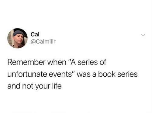 """cal: Cal  @Calmillr  Remember when """"A series of  unfortunate events"""" was a book series  and not your life"""