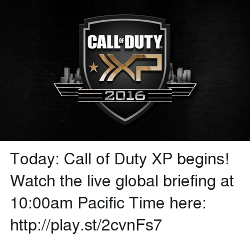 Pacific Time: CAL DUTY  2016 Today: Call of Duty XP begins! Watch the live global briefing at 10:00am Pacific Time here: http://play.st/2cvnFs7