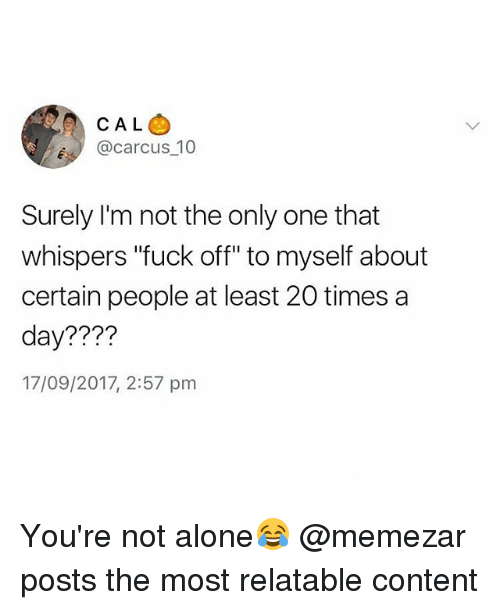 """Being Alone, Fuck, and Relatable: CAL  e @carcus_10  Surely I'm not the only one that  whispers """"fuck off"""" to myself about  certain people at least 20 times a  day????  17/09/2017, 2:57 pm You're not alone😂 @memezar posts the most relatable content"""