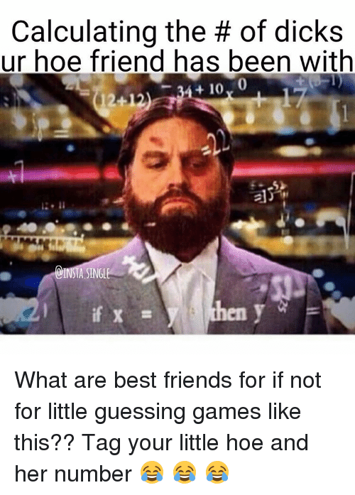 Best Friend, Dicks, and Friends: Calculating the of  dicks  ur hoe friend has been with  24+ 10  INSTA SINGL  if X What are best friends for if not for little guessing games like this?? Tag your little hoe and her number 😂 😂 😂