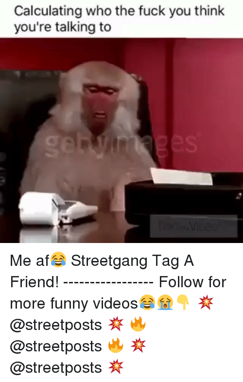 Dank Memes: Calculating who the fuck you think  you're talking to Me af😂 Streetgang Tag A Friend! ----------------- Follow for more funny videos😂😭👇 💥 @streetposts 💥 🔥 @streetposts 🔥 💥 @streetposts 💥