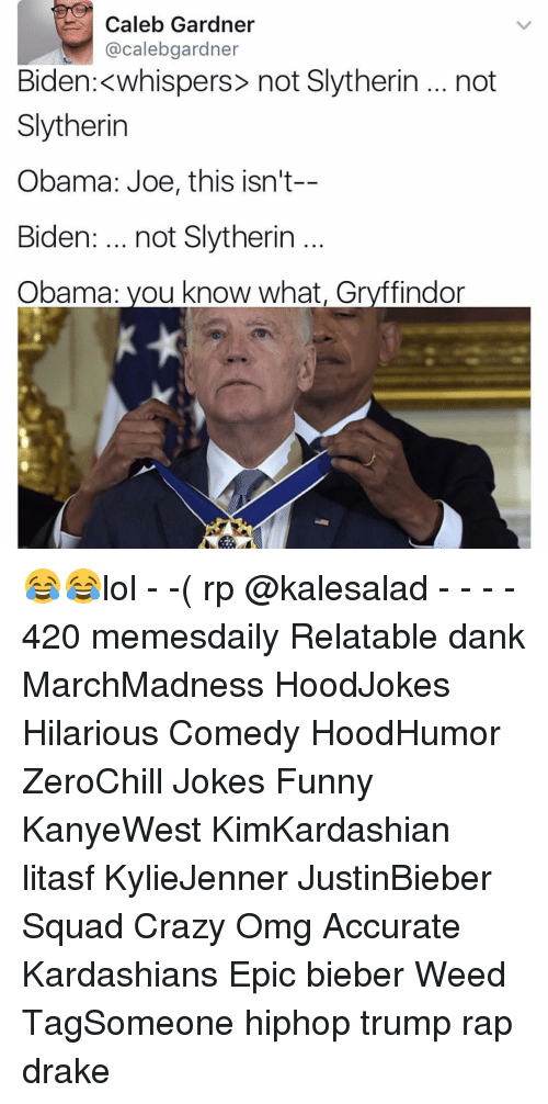 Hilariousness: Caleb Gardner  @calebgardner  Biden: whispers not Slytherin not  Slytherin  Obama: Joe, this isn't-  Biden  not Slytherin  Obama: you know what, Gryffindor 😂😂lol - -( rp @kalesalad - - - - 420 memesdaily Relatable dank MarchMadness HoodJokes Hilarious Comedy HoodHumor ZeroChill Jokes Funny KanyeWest KimKardashian litasf KylieJenner JustinBieber Squad Crazy Omg Accurate Kardashians Epic bieber Weed TagSomeone hiphop trump rap drake