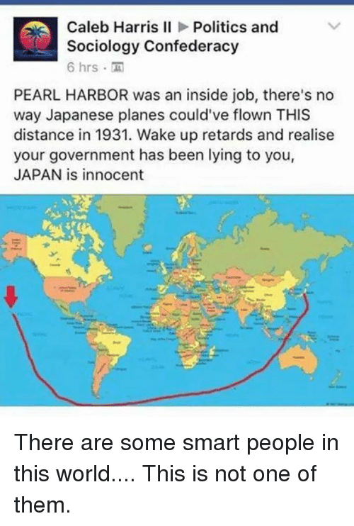Retardeds: Caleb Harris II  Politics and  Sociology Confederacy  6 hrs  PEARL HARBOR was an inside job, there's no  way Japanese planes could've flown THIS  distance in 1931. Wake up retards and realise  your government has been lying to you,  JAPAN is innocent There are some smart people in this world....  This is not one of them.