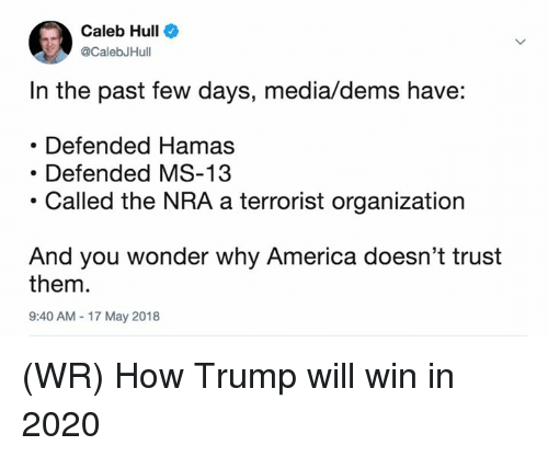 hull: Caleb Hull  CalebJHull  In the past few days, media/dems have:  Defended Hamas  Defended MS-13  .Called the NRA a terrorist organization  And you wonder why America doesn't trust  them.  9:40 AM 17 May 2018 (WR) How Trump will win in 2020