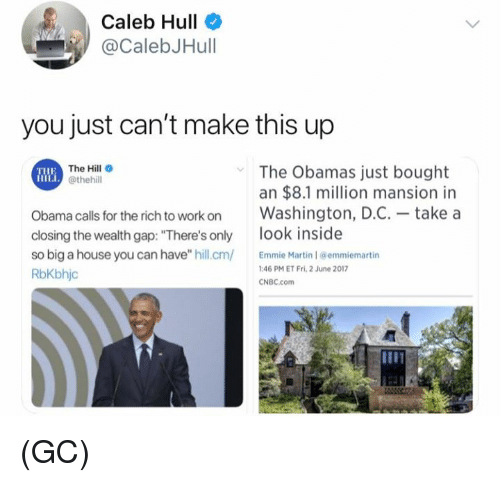 "cnbc: Caleb Hull  @CalebJHull  you just can't make this up  The Hill  @thehill  The Obamas just bought  an $8.1 million mansion in  Obama calls for the rich to work onWashington, D.C.- take a  closing the wealth gap: ""There's only ook inside  so big a house you can have"" hill.cm Martin 