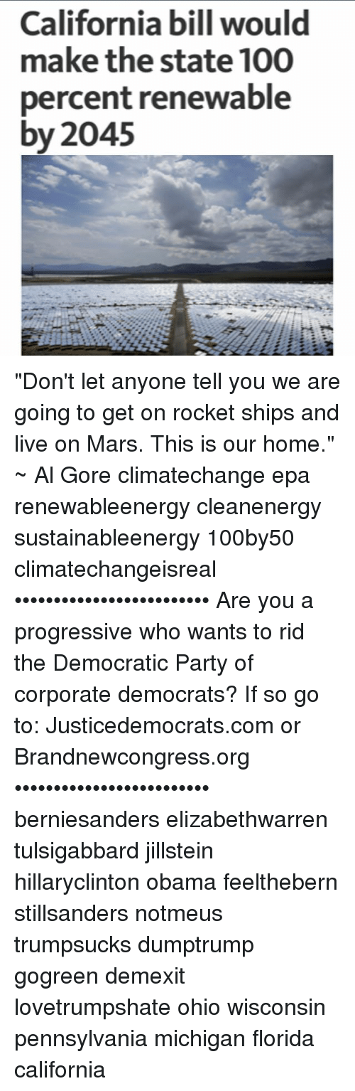"""rocket ships: California bill would  make the state 100  percent renewable  by 2045 """"Don't let anyone tell you we are going to get on rocket ships and live on Mars. This is our home."""" ~ Al Gore climatechange epa renewableenergy cleanenergy sustainableenergy 100by50 climatechangeisreal ••••••••••••••••••••••••• Are you a progressive who wants to rid the Democratic Party of corporate democrats? If so go to: Justicedemocrats.com or Brandnewcongress.org ••••••••••••••••••••••••• berniesanders elizabethwarren tulsigabbard jillstein hillaryclinton obama feelthebern stillsanders notmeus trumpsucks dumptrump gogreen demexit lovetrumpshate ohio wisconsin pennsylvania michigan florida california"""