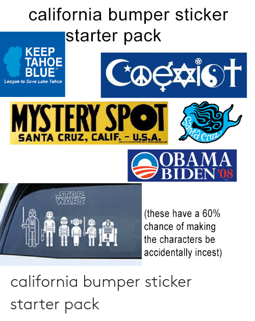 Santa Cruz: california bumper sticker  starter pack  KEEP  ТАНОЕ  BLUE  Coexist  MYSTERY SPOT  League to Save Lake Tahoe  Cruz  SANTA CRUZ, CALIF. - U.S.A.  OBAMA  BIDEN 08  STAR  WARS  |(these have a 60%  chance of making  the characters be  |accidentally incest)  Santa california bumper sticker starter pack