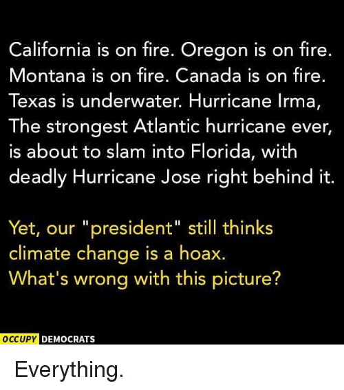 "Behinde: California is on fire. Oregon is on fire.  Montana is on fire. Canada is on fire.  Texas is underwater. Hurricane lrma,  The strongest Atlantic hurricane ever  is about to slam into Florida, with  deadly Hurricane Jose right behind it  Yet, our ""president"" still thinks  climate change is a hoax.  What's wrong with this picture?  OCCUPY  DEMOCRATS Everything."
