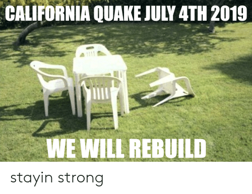 We Will Rebuild: CALIFORNIA QUAKE JULY 4TH 2019  WE WILL REBUILD stayin strong