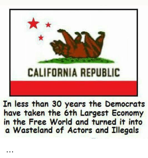 Memes, Taken, and California: CALIFORNIA REPUBLIC  In less than 30 years the Democrats  have taken the 6th Largest Economy  in the Free World and turned it into  a Wasteland of Actors and Illegals ...