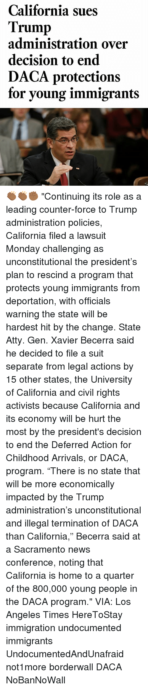 "Memes, News, and California: California sues  Trump  administration over  decision to end  DACA protections  for young immigrant:s 👏🏾👏🏾✊🏾 ""Continuing its role as a leading counter-force to Trump administration policies, California filed a lawsuit Monday challenging as unconstitutional the president's plan to rescind a program that protects young immigrants from deportation, with officials warning the state will be hardest hit by the change. State Atty. Gen. Xavier Becerra said he decided to file a suit separate from legal actions by 15 other states, the University of California and civil rights activists because California and its economy will be hurt the most by the president's decision to end the Deferred Action for Childhood Arrivals, or DACA, program. ""There is no state that will be more economically impacted by the Trump administration's unconstitutional and illegal termination of DACA than California,"" Becerra said at a Sacramento news conference, noting that California is home to a quarter of the 800,000 young people in the DACA program."" VIA: Los Angeles Times HereToStay immigration undocumented immigrants UndocumentedAndUnafraid not1more borderwall DACA NoBanNoWall"