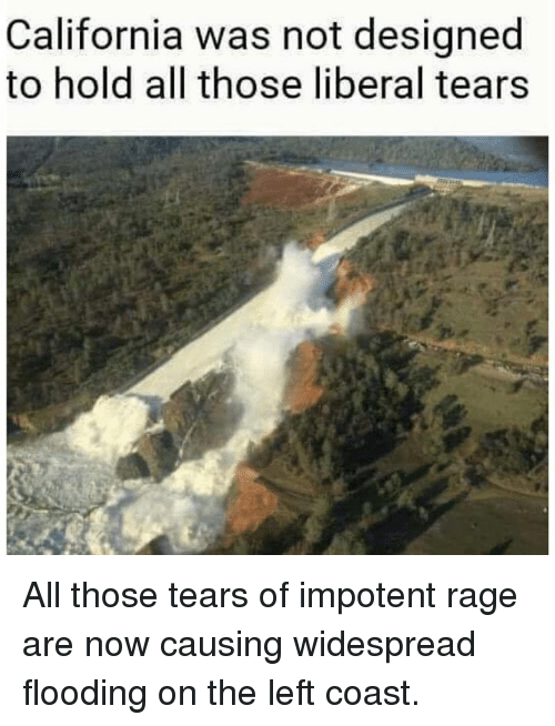 impotence: California was not designed  to hold all those liberal tears All those tears of impotent rage are now causing widespread flooding on the left coast.