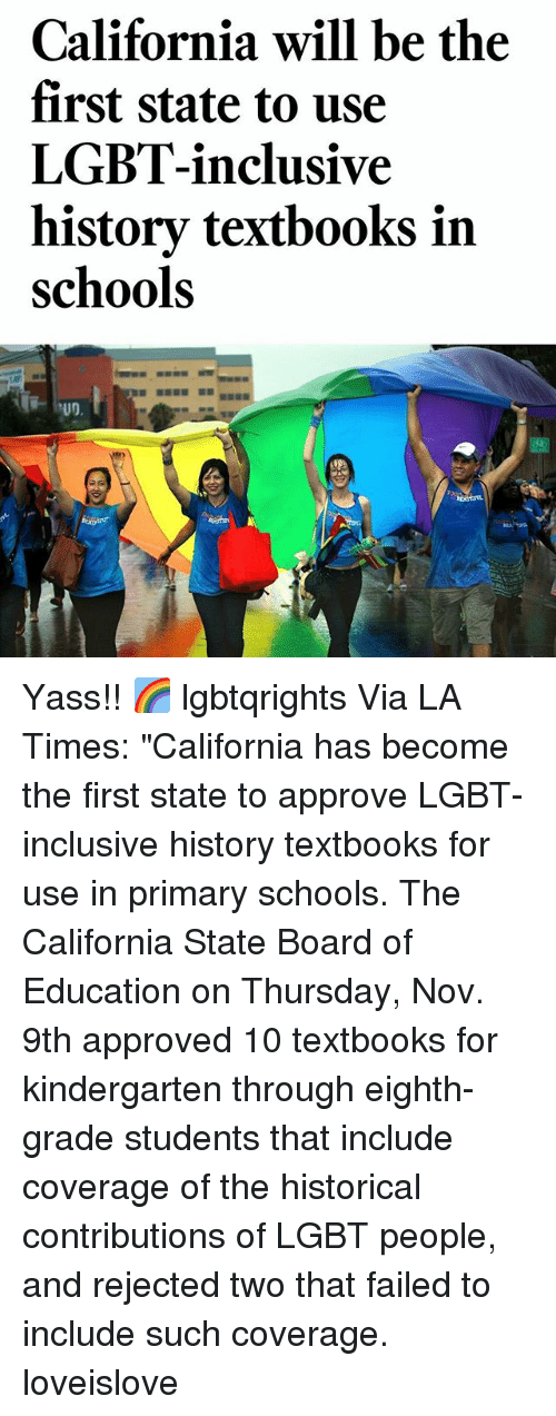 "Lgbt, Memes, and California: California will be the  first state to use  LGBT-inclusive  history textbooks in  schools Yass!! 🌈 lgbtqrights Via LA Times: ""California has become the first state to approve LGBT-inclusive history textbooks for use in primary schools. The California State Board of Education on Thursday, Nov. 9th approved 10 textbooks for kindergarten through eighth-grade students that include coverage of the historical contributions of LGBT people, and rejected two that failed to include such coverage. loveislove"