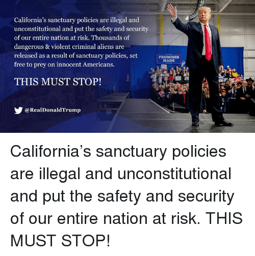 Aliens, California, and Free: California's sanctuary policies are illegal and  unconstitutional and put the safety and security  of our entire nation at risk. Thousands of  dangerous & violent criminal aliens are  released as a result of sanctuary policies, set  free to prey on innocent Americans.  PROMISES  MADE  THIS MUST STOP  @RealDonaldTrump California's sanctuary policies are illegal and unconstitutional and put the safety and security of our entire nation at risk. THIS MUST STOP!