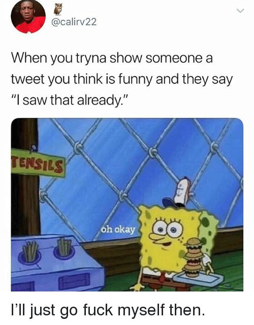 """Funny, Saw, and Fuck: @calirv22  When you tryna show someone a  tweet you think is funny and they say  """"I saw that already.""""  TENSILS  oh okay I'll just go fuck myself then."""